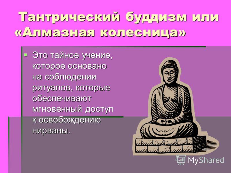 Тантрический буддизм или «Алмазная колесница» Тантрический буддизм или «Алмазная колесница» Это тайное учение, которое основано на соблюдении ритуалов, которые обеспечивают мгновенный доступ к освобождению нирваны.
