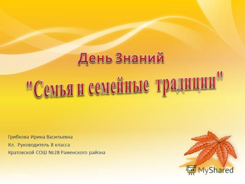 Грибкова Ирина Васильевна Кл. Руководитель 8 класса Кратовской СОШ 28 Раменского района