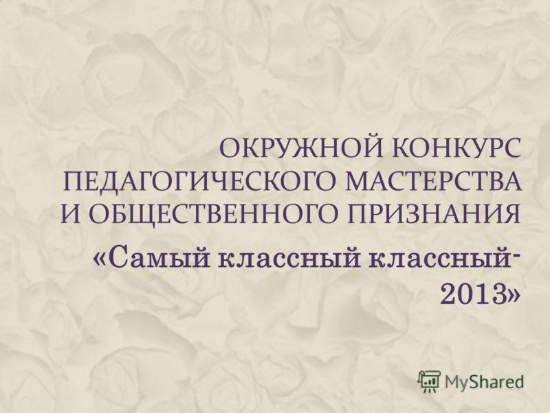 ОКРУЖНОЙ КОНКУРС ПЕДАГОГИЧЕСКОГО МАСТЕРСТВА И ОБЩЕСТВЕННОГО ПРИЗНАНИЯ «Самый классный классный- 2013»