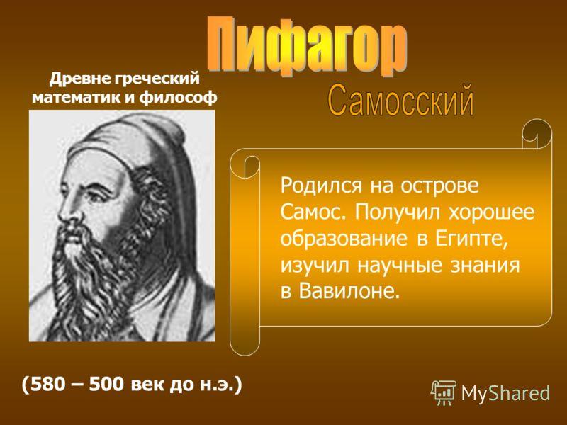 (580 – 500 век до н.э.) Древне греческий математик и философ Родился на острове Самос. Получил хорошее образование в Египте, изучил научные знания в Вавилоне.
