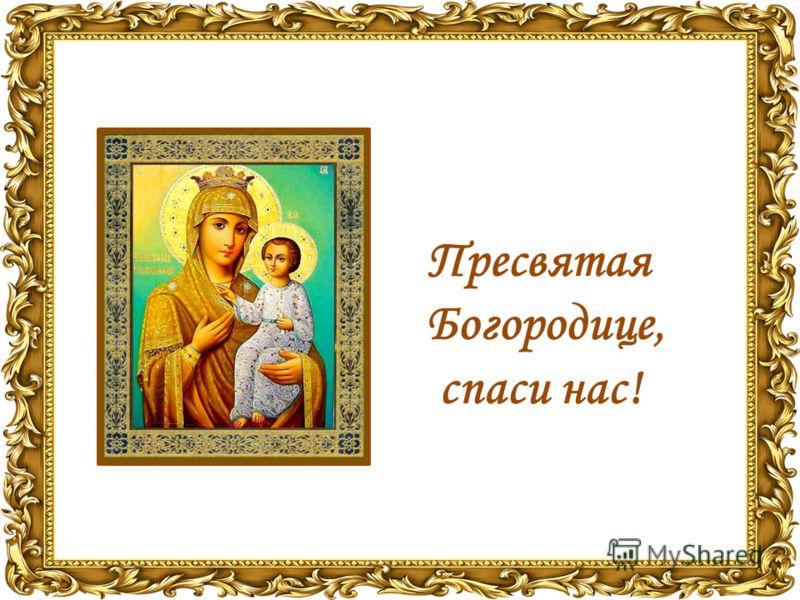 Пресвятая Богородице, спаси нас!