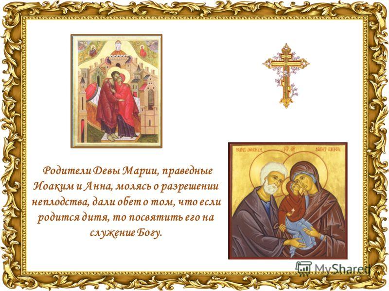 Родители Девы Марии, праведные Иоаким и Анна, молясь о разрешении неплодства, дали обет о том, что если родится дитя, то посвятить его на служение Богу.