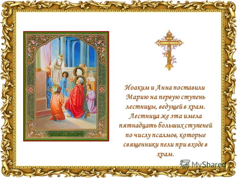 Иоаким и Анна поставили Марию на первую ступень лестницы, ведущей в храм. Лестница же эта имела пятнадцать больших ступеней по числу псалмов, которые священники пели при входе в храм.