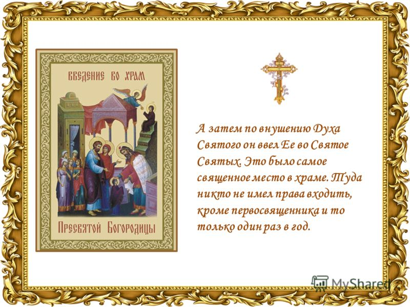 А затем по внушению Духа Святого он ввел Ее во Святое Святых. Это было самое священное место в храме. Туда никто не имел права входить, кроме первосвященника и то только один раз в год.