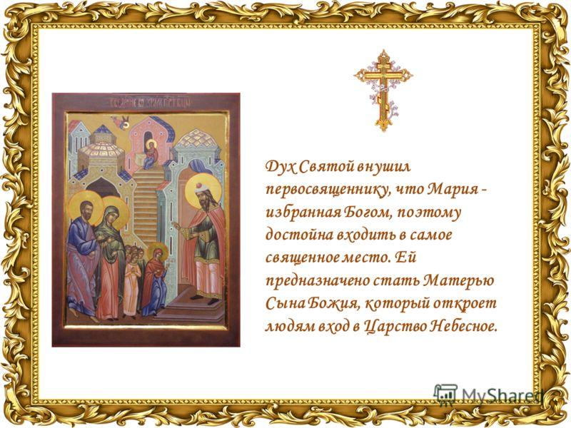 Дух Святой внушил первосвященнику, что Мария - избранная Богом, поэтому достойна входить в самое священное место. Ей предназначено стать Матерью Сына Божия, который откроет людям вход в Царство Небесное.