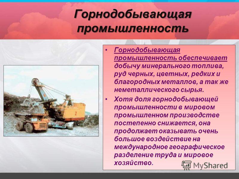 Горнодобывающая промышленность обеспечивает добычу минерального топлива, руд черных, цветных, редких и благородных металлов, а так же неметаллического сырья. Хотя доля горнодобывающей промышленности в мировом промышленном производстве постепенно сниж