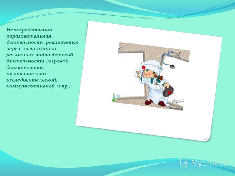 Непосредственно образовательная деятельность реализуется через организацию различных видов детской деятельности (игровой, двигательной, познавательно- исследовательской, коммуникативной и пр.)