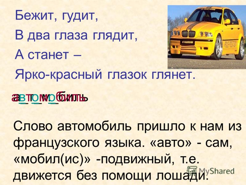 Бежит, гудит, В два глаза глядит, А станет – Ярко-красный глазок глянет. а_т_м_бильавтомобиль Слово автомобиль пришло к нам из французского языка. «авто» - сам, «мобил(ис)» -подвижный, т.е. движется без помощи лошади.