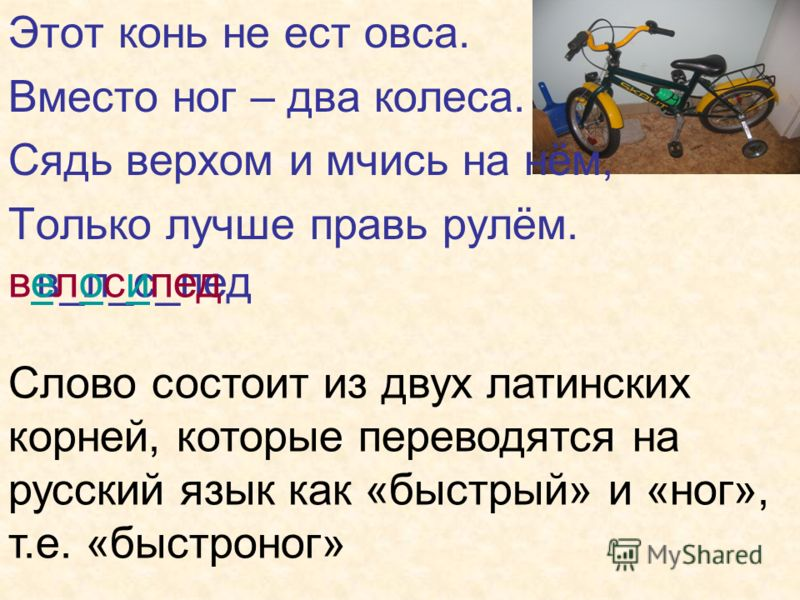 Этот конь не ест овса. Вместо ног – два колеса. Сядь верхом и мчись на нём, Только лучше правь рулём. в_л_с_педвелосипед Слово состоит из двух латинских корней, которые переводятся на русский язык как «быстрый» и «ног», т.е. «быстроног»