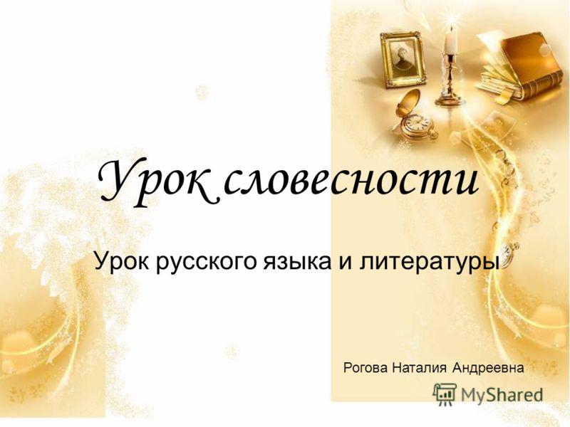 Урок словесности Урок русского языка и литературы Рогова Наталия Андреевна