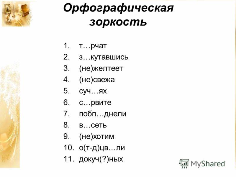 Орфографическая зоркость 1.т…рчат 2.з…кутавшись 3.(не)желтеет 4.(не)свежа 5.суч…ях 6.с…рвите 7.побл…днели 8.в…сеть 9.(не)хотим 10.о(т-д)цв…ли 11.докуч(?)ных