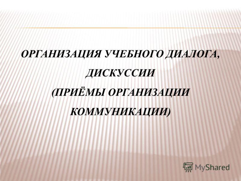 ОРГАНИЗАЦИЯ УЧЕБНОГО ДИАЛОГА, ДИСКУССИИ (ПРИЁМЫ ОРГАНИЗАЦИИ КОММУНИКАЦИИ)