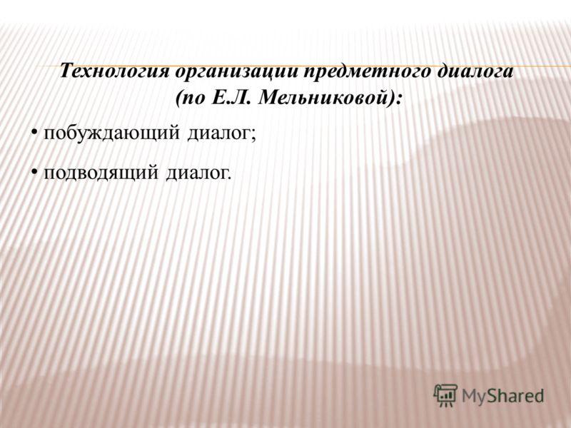 Технология организации предметного диалога (по Е.Л. Мельниковой): побуждающий диалог; подводящий диалог.
