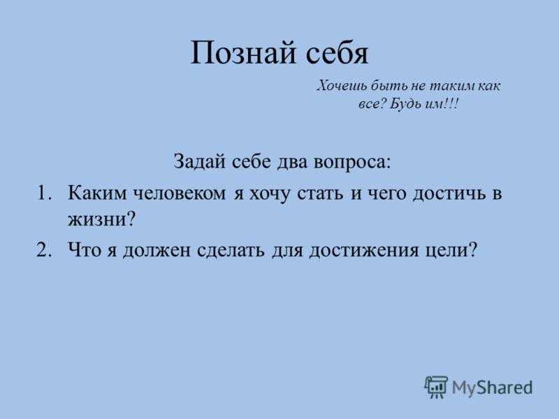 Познай себя Задай себе два вопроса: 1.Каким человеком я хочу стать и чего достичь в жизни? 2.Что я должен сделать для достижения цели? Хочешь быть не таким как все? Будь им!!!