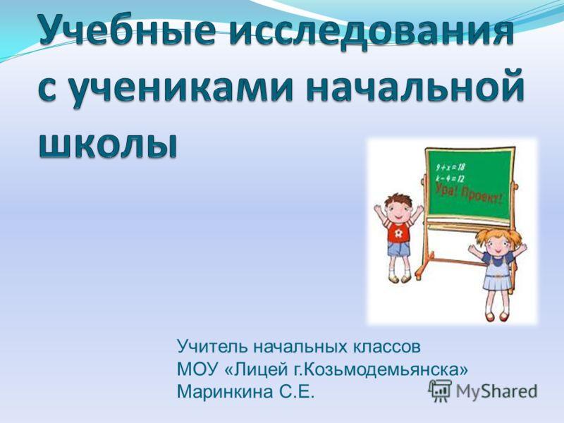 Учитель начальных классов МОУ «Лицей г.Козьмодемьянска» Маринкина С.Е.