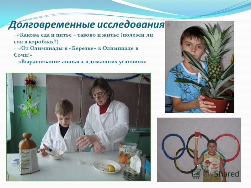 Долговременные исследования: - «Какова еда и питье – таково и житье (полезен ли сок в коробках?) - «От Олимпиады в «Березке» к Олимпиаде в Сочи!» - «Выращивание ананаса в домашних условиях»
