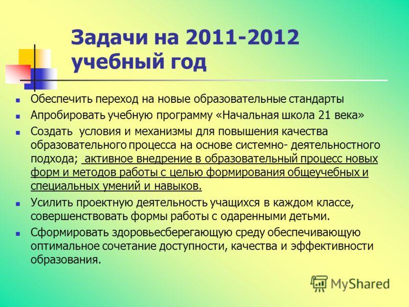 Задачи на 2011-2012 учебный год Обеспечить переход на новые образовательные стандарты Апробировать учебную программу «Начальная школа 21 века» Создать условия и механизмы для повышения качества образовательного процесса на основе системно- деятельнос