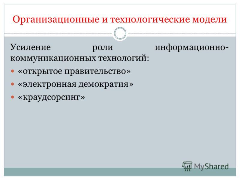Организационные и технологические модели Усиление роли информационно- коммуникационных технологий: «открытое правительство» «электронная демократия» «краудсорсинг»