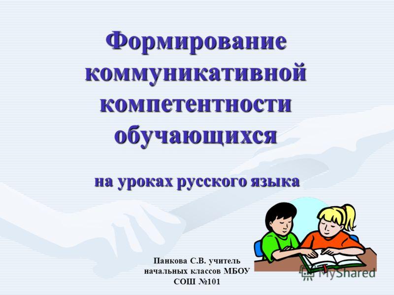Панкова С.В. учитель начальных классов МБОУ СОШ 101 Формирование коммуникативной компетентности обучающихся на уроках русского языка