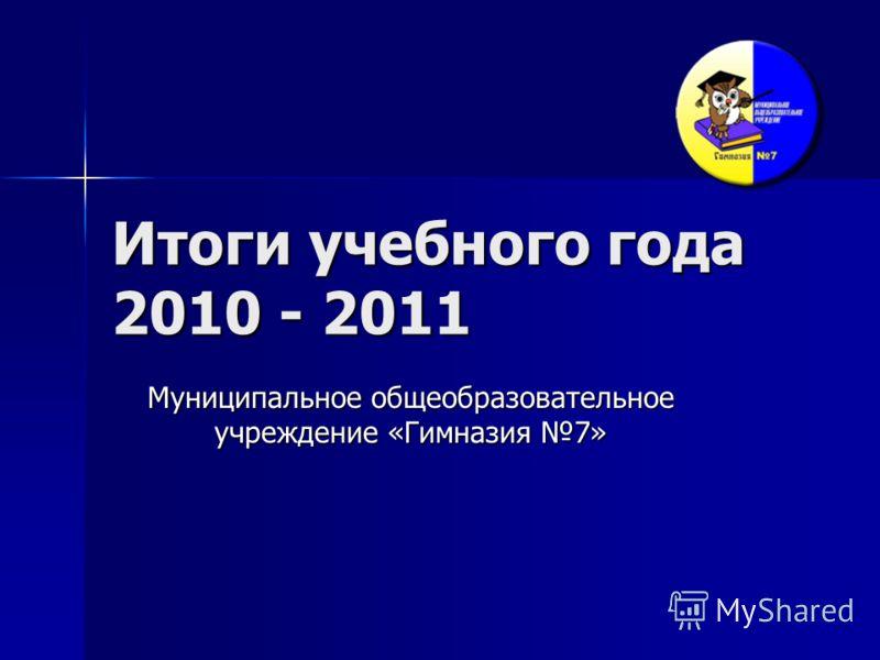 Итоги учебного года 2010 - 2011 Муниципальное общеобразовательное учреждение «Гимназия 7»