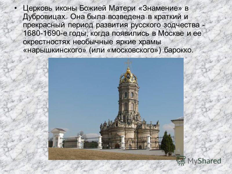 Церковь иконы Божией Матери «Знамение» в Дубровицах. Она была возведена в краткий и прекрасный период развития русского зодчества - 1680-1690-е годы, когда появились в Москве и ее окрестностях необычные яркие храмы «нарышкинского» (или «московского»)