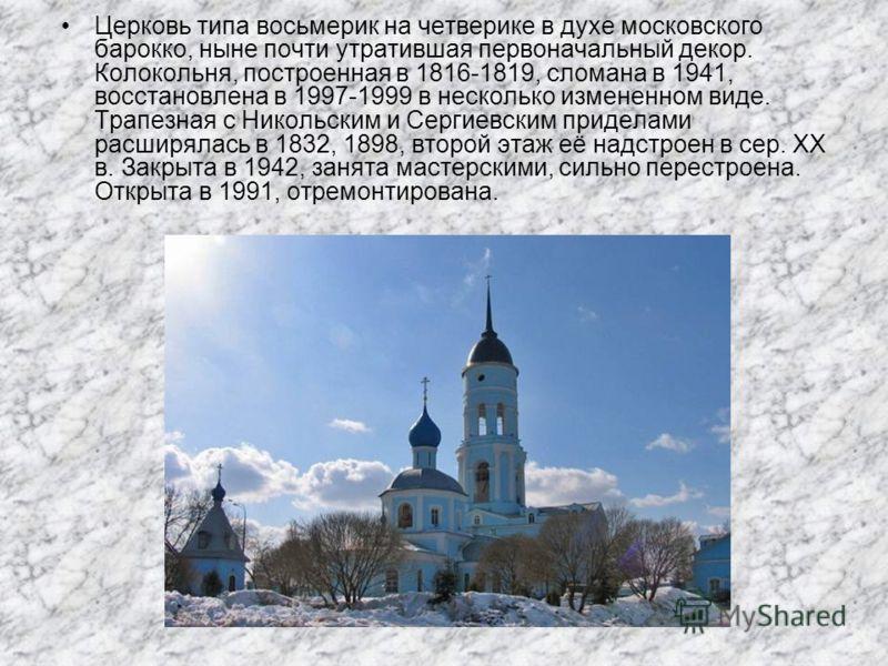 Церковь типа восьмерик на четверике в духе московского барокко, ныне почти утратившая первоначальный декор. Колокольня, построенная в 1816-1819, сломана в 1941, восстановлена в 1997-1999 в несколько измененном виде. Трапезная с Никольским и Сергиевск