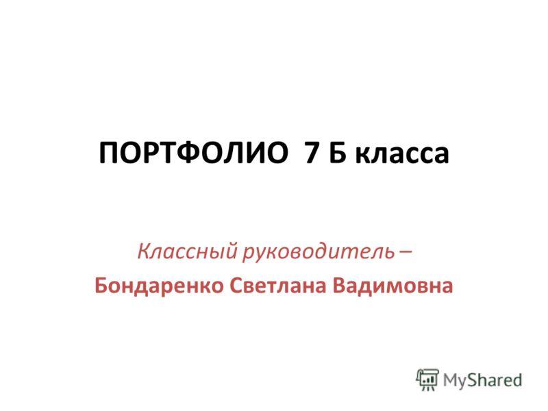 ПОРТФОЛИО 7 Б класса Классный руководитель – Бондаренко Светлана Вадимовна