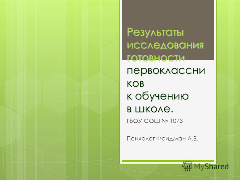 Результаты исследования готовности первоклассни ков к обучению в школе. ГБОУ СОШ 1073 Психолог Фридман Л.В.