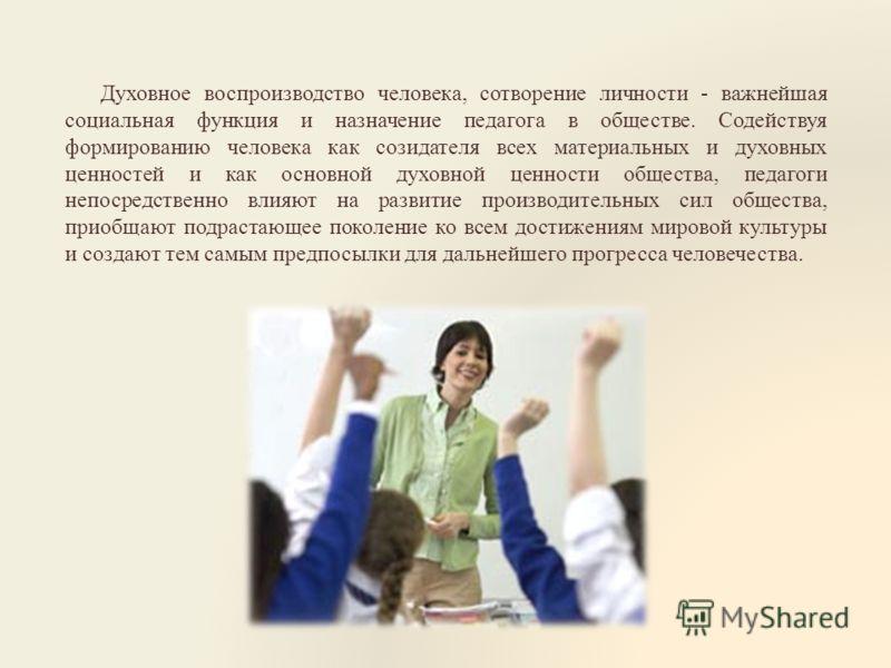 Духовное воспроизводство человека, сотворение личности - важнейшая социальная функция и назначение педагога в обществе. Содействуя формированию человека как созидателя всех материальных и духовных ценностей и как основной духовной ценности общества,