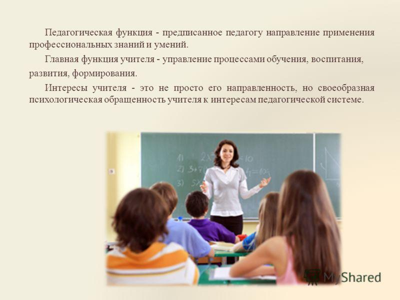 Педагогическая функция - предписанное педагогу направление применения профессиональных знаний и умений. Главная функция учителя - управление процессами обучения, воспитания, развития, формирования. Интересы учителя - это не просто его направленность,
