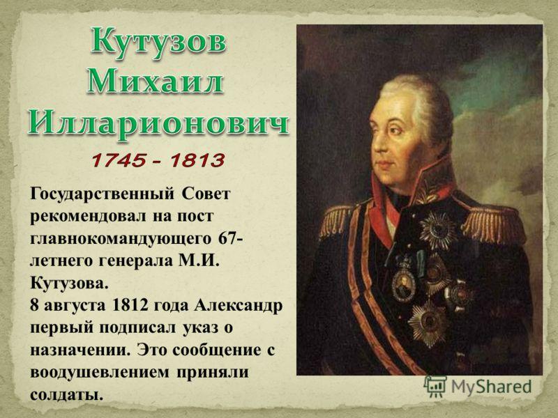 Государственный Совет рекомендовал на пост главнокомандующего 67- летнего генерала М.И. Кутузова. 8 августа 1812 года Александр первый подписал указ о назначении. Это сообщение с воодушевлением приняли солдаты.