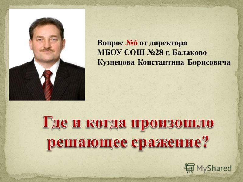 Вопрос 6 от директора МБОУ СОШ 28 г. Балаково Кузнецова Константина Борисовича