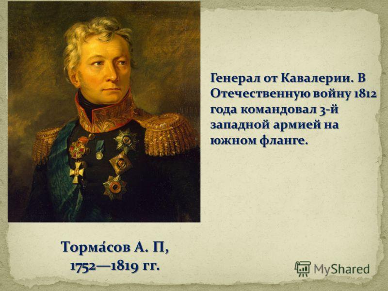 Тормасов А. П, 17521819 гг. Генерал от Кавалерии. В Отечественную войну 1812 года командовал 3-й западной армией на южном фланге.