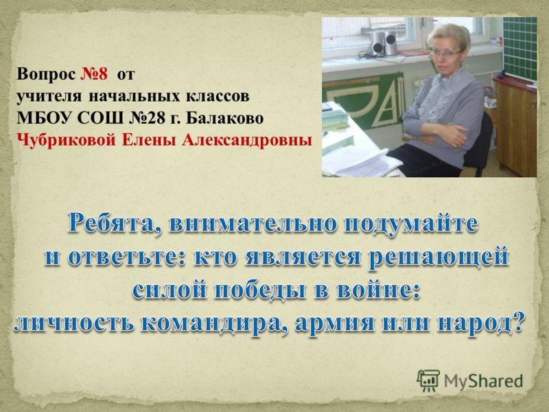 Вопрос 8 от учителя начальных классов МБОУ СОШ 28 г. Балаково Чубриковой Елены Александровны