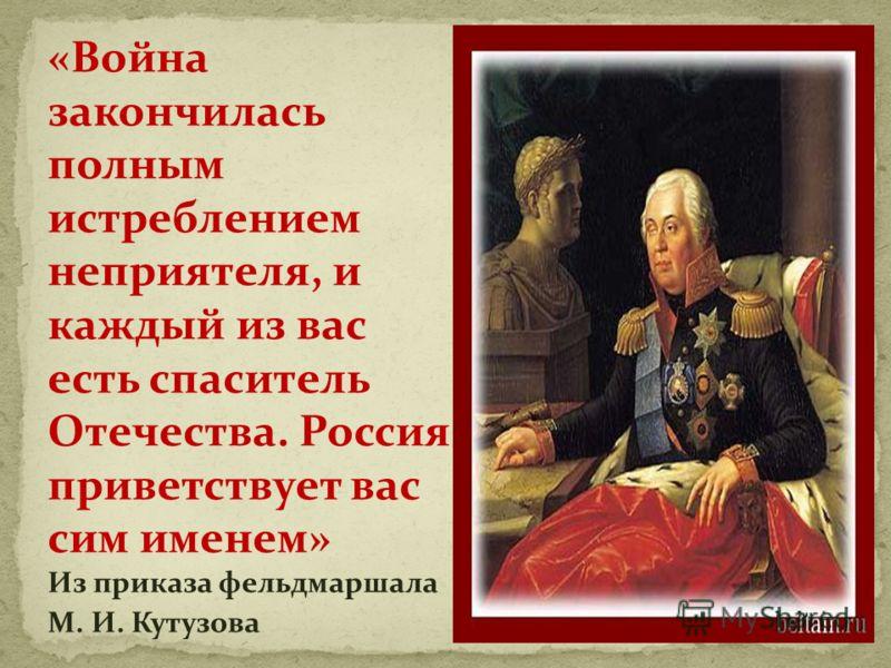 «Война закончилась полным истреблением неприятеля, и каждый из вас есть спаситель Отечества. Россия приветствует вас сим именем» Из приказа фельдмаршала М. И. Кутузова