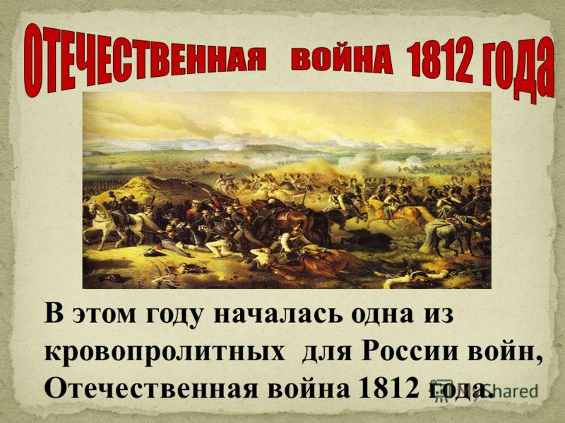 В этом году началась одна из кровопролитных для России войн, Отечественная война 1812 года.