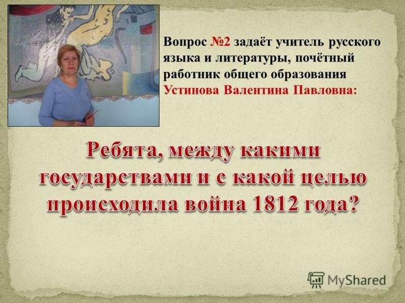 Вопрос 2 задаёт учитель русского языка и литературы, почётный работник общего образования Устинова Валентина Павловна: