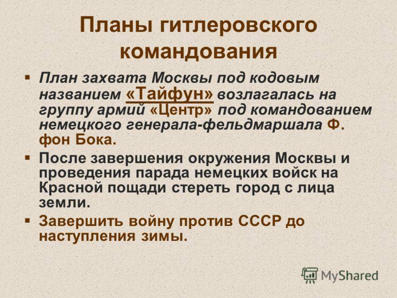Планы гитлеровского командования План захвата Москвы под кодовым названием «Тайфун» возлагалась на группу армий «Центр» под командованием немецкого генерала-фельдмаршала Ф. фон Бока. После завершения окружения Москвы и проведения парада немецких войс