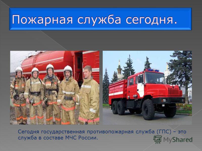 Сегодня государственная противопожарная служба (ГПС) – это служба в составе МЧС России.