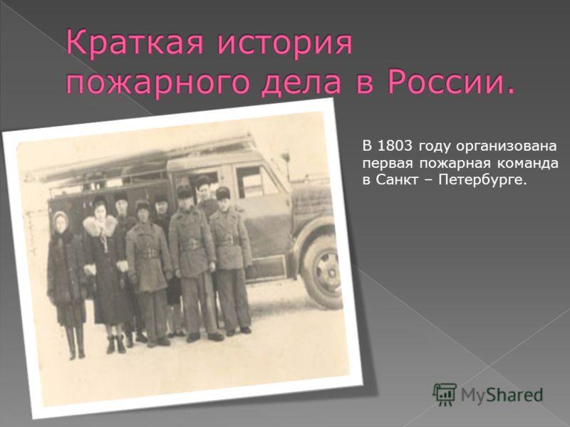 В 1803 году организована первая пожарная команда в Санкт – Петербурге.