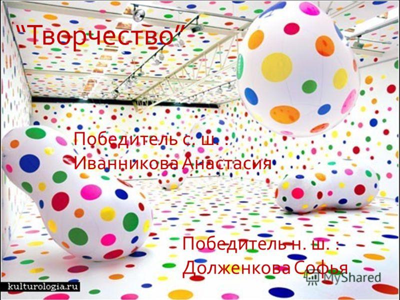Творчество Победитель н. ш. : Долженкова Софья Победитель с. ш. : Иванникова Анастасия