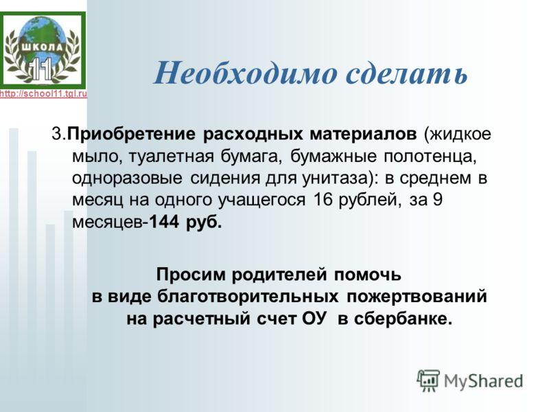 http://school11.tgl.ru Необходимо сделать 3.Приобретение расходных материалов (жидкое мыло, туалетная бумага, бумажные полотенца, одноразовые сидения для унитаза): в среднем в месяц на одного учащегося 16 рублей, за 9 месяцев-144 руб. Просим родителе