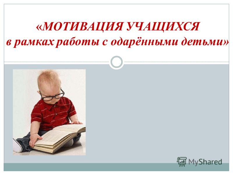 «МОТИВАЦИЯ УЧАЩИХСЯ в рамках работы с одарёнными детьми»