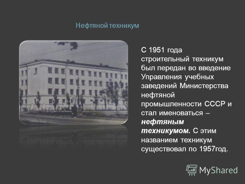 Нефтяной техникум С 1951 года строительный техникум был передан во введение Управления учебных заведений Министерства нефтяной промышленности СССР и стал именоваться – нефтяным техникумом. С этим названием техникум существовал по 1957год.