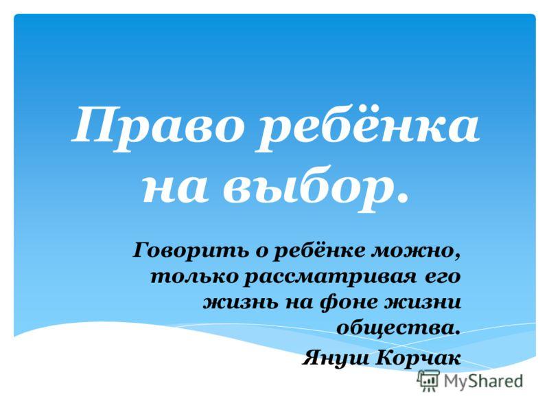 Право ребёнка на выбор. Говорить о ребёнке можно, только рассматривая его жизнь на фоне жизни общества. Януш Корчак