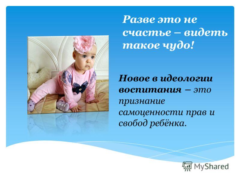 Разве это не счастье – видеть такое чудо! Новое в идеологии воспитания – это признание самоценности прав и свобод ребёнка.