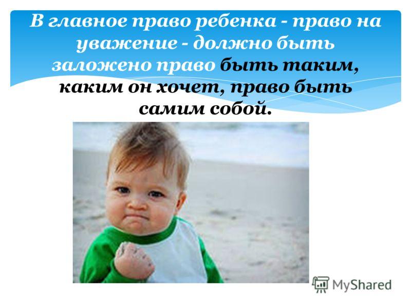 В главное право ребенка - право на уважение - должно быть заложено право быть таким, каким он хочет, право быть самим собой.