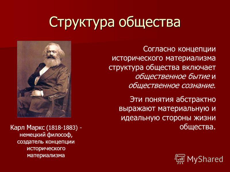 Структура общества Карл Маркс (1818-1883) - немецкий философ, создатель концепции исторического материализма Согласно концепции исторического материализма структура общества включает общественное бытие и общественное сознание. Эти понятия абстрактно