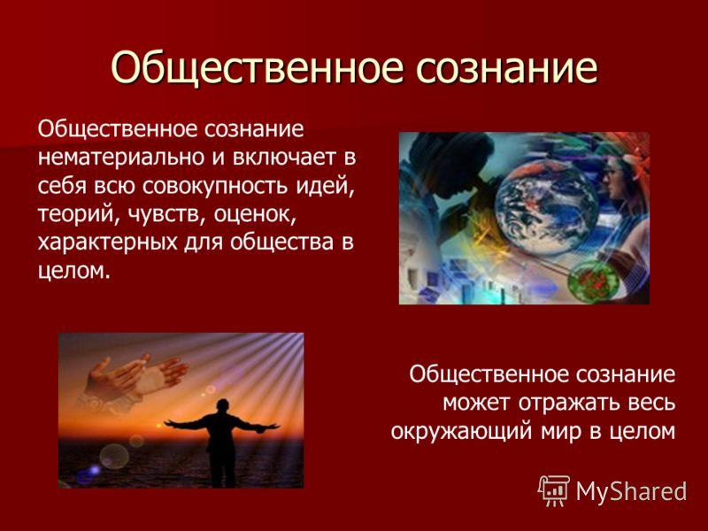 Общественное сознание Общественное сознание нематериально и включает в себя всю совокупность идей, теорий, чувств, оценок, характерных для общества в целом. Общественное сознание может отражать весь окружающий мир в целом