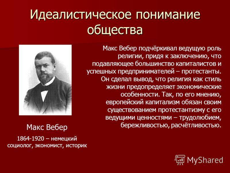Идеалистическое понимание общества Макс Вебер 1864-1920 – немецкий социолог, экономист, историк Макс Вебер подчёркивал ведущую роль религии, придя к заключению, что подавляющее большинство капиталистов и успешных предпринимателей – протестанты. Он сд